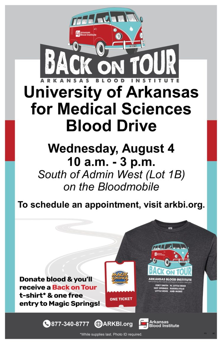 Back on Tour -- Arkansas Blood Institute; University of Arkansas for Medical Sciences Blood Drive, Wednesday, Aug. 4 10 a.m.-3 p.m., South of Admin West (Lot 1B) on the Bloodmobile; To schedule an appointment, visit arkbi.org; Donate blood and you'll receive a Back on Tour T-shirt and one free entry to Magic Springs.